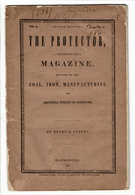 The protector, a semi-monthly magazine, devoted to the coal, iron, manufacturing and agricultural interests of Pennsylvania. Vol. 1, no. 1. Second edition. Henry K. Strong.
