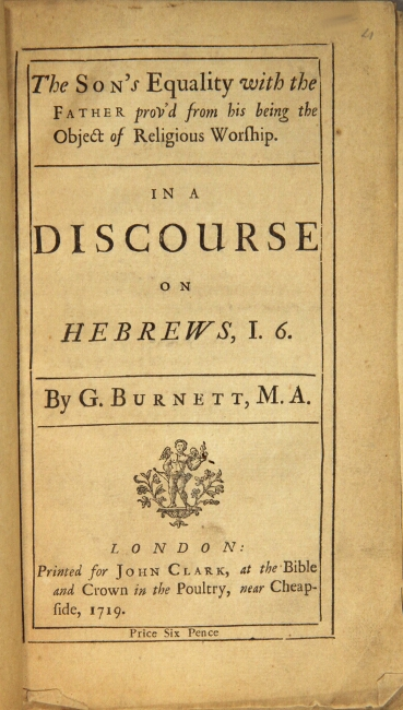 The Son's equality with the Father prov'd from his being the object of religious worship. In a discourse on Hebrews I. 6. Burnett, i e. Burnet, ilbert.