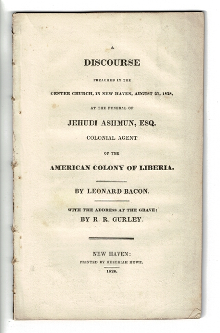 A discourse preached in the Center Church, in New Haven, August 27, 1828, at the funeral of Jehudi Ashmun, exq. Colonial agent of the American colony of Liberia. With the address at the grave by R. R. Gurley. Leonard Bacon.