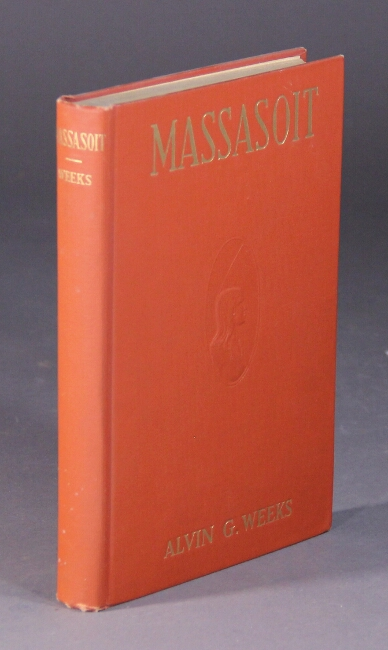 Massasoit of the Wampanoags, with a brief commentary of Indian character; and sketches of other great chiefs; tribes and nations; also a chapter on Samoset, Squanto and Hobamock, three early native friends of the Plymouth colonists. Alvin G. Weeks.