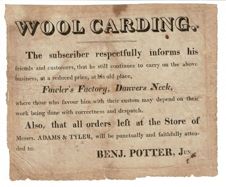 Wool Carding. The subscriber respectfully informs his friends and customers, that he still continues to carry on the above business, at a reduced price, at his old place, Fowler's Factory, Danvers Neck. Benj Potter, Jr.