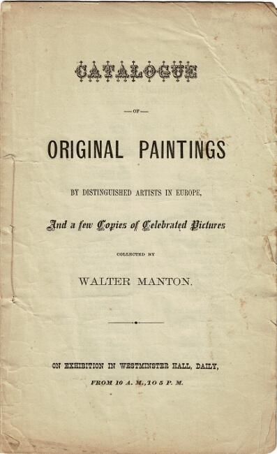 Catalogue of original paintings by distinguished artists in Europe, and a few copies of celebrated pictures collected by Walter Manton. On exhibition in Westminster Hall, daily, from 10 A.M. to 5 P.M.