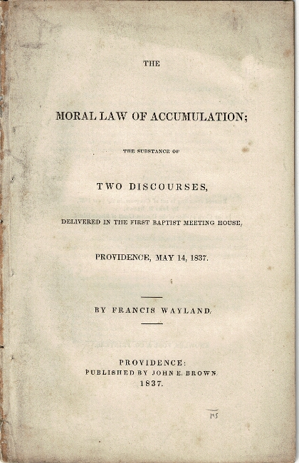 The moral law of accumulation; the substance of two discourses, delivered in the First Baptist Meeting House, Providence, May 14, 1837. Francis Wayland.