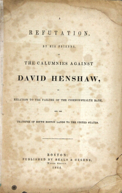 A refutation, by his friends, of the calumnies against David Henshaw, in relation to the failure of the Commonwealth Bank, and the transfer of South Boston lands to the United States.