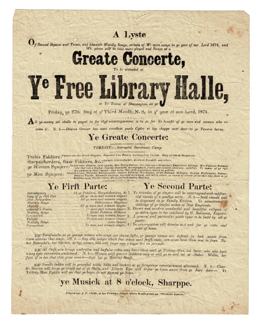 A lyste of sacred hymns and tunes, and likewise wordly [sic] songs, certain of wh[ich] were sunge in ye yere of our Lord 1673 and wh[ich] pieces will be once more pleyed and sunge at a Greate Concerte to be attended at ye Free Library Halle in ye town of Bennington, on ye Friday, ye 27th Day of ye Third Month, N.S., in ye yere of or Lord, 1874. All money wh[ich] shall be payed in for thys entertaynment is to go for Ye benefit of ye men and women who receive it. N.b. Deacon Grover has most excellent goode Cyder at hys shoppe next door to ye Tavern barne
