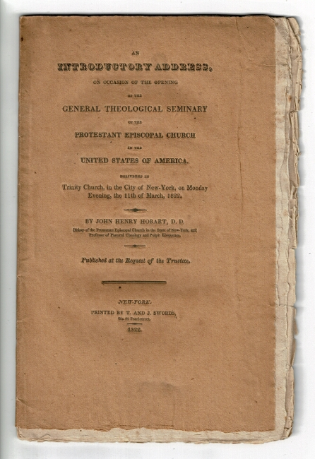 An introductory address, on occasion of the opening of the General Theological Seminary of the Protestant Episcopal Church in the United States of America. Delivered in Trinity Church, in the city of New-York, on Monday evening, the 11th of March, 1822 ... Published by request of the trustees. John Henry Hobart.