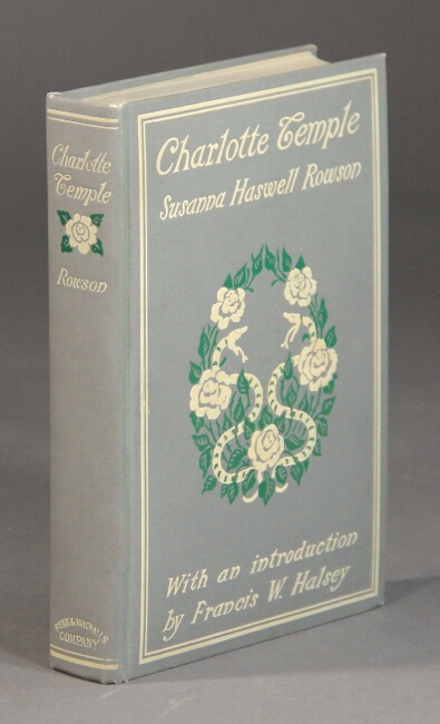Charlotte Temple. A tale of truth ... Reprinted from the rare first American edition (1794), over twelve hundred errors in later editions being corrected, and the preface restored. With an historical and biographical introduction, bibliography, etc., by Francis W. Halsey. Susanna Haswell Rowson.