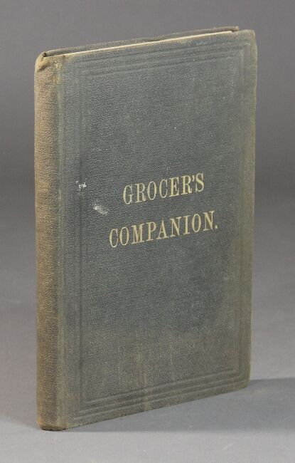 The grocer's companion and merchant's hand-book. Containing a comprehensive account of the growth, manufactures and qualities of every article sold by the grocers. Also, tables of weights and measures and information of a general nature of value to grocers and country merchants. Price: $2.00. Benjamin Johnson, publisher.