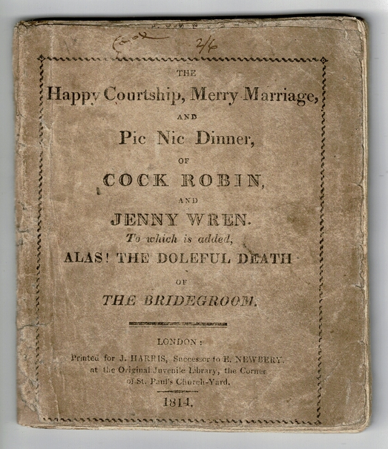 The happy courtship, merry marriage, and pic nic dinner of Cock Robin and Jenny Wren. To which is added, alas! The doleful death of the bridegroom