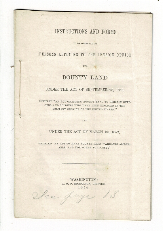 "Instructions and forms to be observed by persons applying to the pension office for bounty land under the Act of September 28, 1850, entitled ""An act granting bounty land to certain officers and soldiers who have been engaged in the military service of the United States;"" and under the Act of March 22, 1852, entitled ""An Act to make bounty land warrants assignable, and for other purposes"" L. P. Waldo, Commissioner of Pensions."