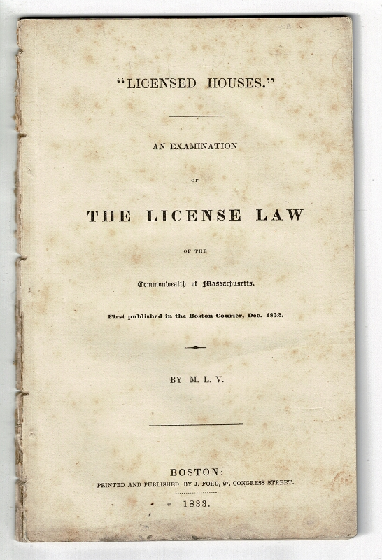 Licensed houses. An examination of the license law of the Commonwealth of Massachusetts. First published in the Boston Courier, Dec. 1832. M. L. V., Lucius Manlius Sargent.