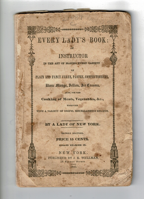Every lady's book: an instructor in the art of making every variety of plain and fancy cakes, pastry, confectionery, blanc mange, jellies, ice creams, also, for the cooking of meats, vegetables, &c., together with a variety of useful miscellaneous recipes. Mrs. Thomas J. Crowen.