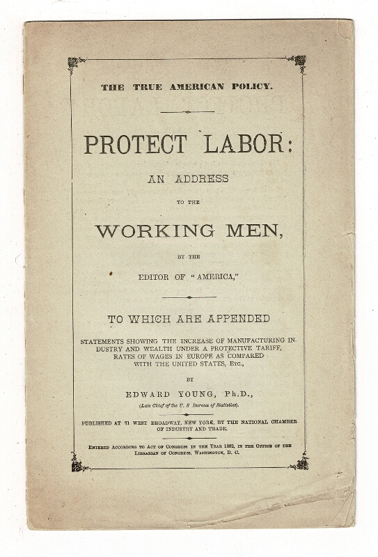 "The true American policy. Protect labor: an address to the working men, by the editor of ""America,"" to which are appended statements ... by Edward Young, Ph.D. Lucien Sanial, Edward Young."
