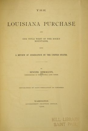 THE LOUISIANA PURCHASE and our title west of the Rocky Mountins, with a review of annexation by the United States. By Binger Hermann, Commissioner of the General Land Office. Republished by joint resolution of Congress.
