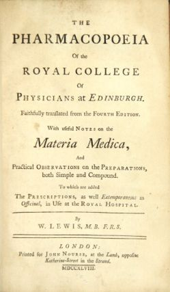 The pharmacopoeia of the Royal College of Physicians at Edinburgh. Faithfully translated from the fourth edition. With useful notes on the materia medica, and practical observations on the preparations...To which are added the prescriptions...in use at the Royal Hospital. By W. Lewis