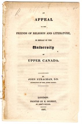 An appeal to the friends of religion and literature, in behalf of the University of Upper Canada. JOHN STRACHAN.