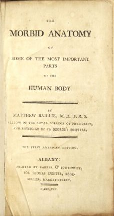 The morbid anatomy of some of the most important parts of the human body. Matthew Baillie.