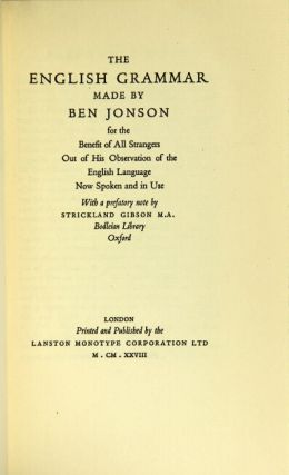 The English grammar made by Ben Jonson for the benefit of all strangers out of the observation of the English language now spoken and in use. With a prefatory note by Strickland Gibson M.A. Bodleian Library. BEN JONSON.