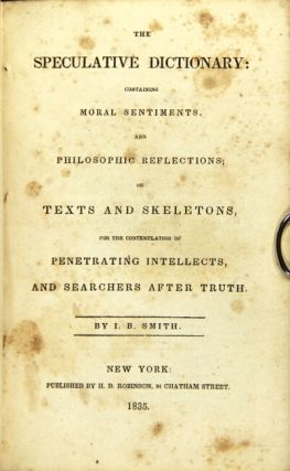 The speculative dictionary: containing moral sentiments, and philosophic reflections; or texts and skeletons, for the contemplation of penetrating intellects, and searches after truth. I. B. Smith.