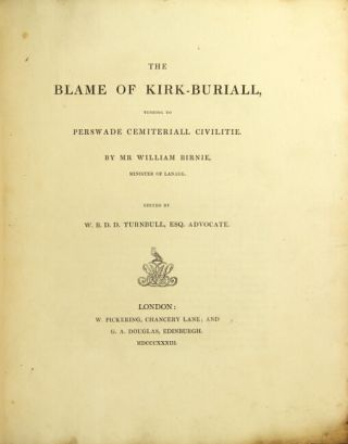 The blame of kirk-buriall, tending to perswade cemiteriall civilitie. By Mr. William Birnie, minister of Lanark. Edited by W.B.D.D. Turnbull, Esq. WILLIAM BIRNIE.