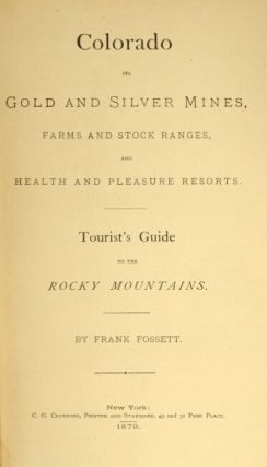 Colorado its gold and silver mines, farms and stock ranges, and health and pleasure resorts. Tourist guide to the Rocky Mountains.