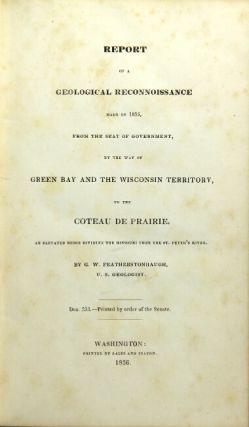 Report of a geological reconnoissance made in 1835 ... by the way of the Green Bay and the Wisconsin territory, to the Coteau de Prairie, an elevated ridge dividing the Missouri from the St. Peter's River. GEORGE W. FEATHERSTONHAUGH.