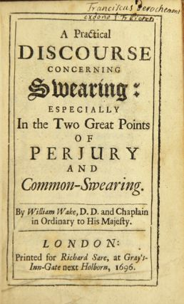 A practical discourse concerning swearing: especially the two great points of perjury and common-swearing. WILLIAM WAKE.