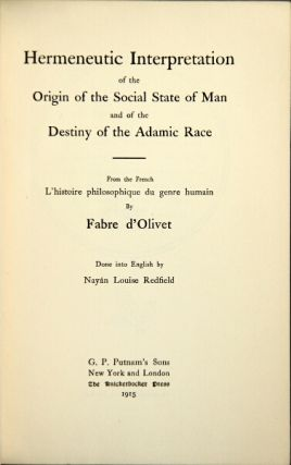 Hermeneutic interpretation of the origin of the social state of man and of the destiny of the Adamic race. From the French L'histoire philosophique du genre humain. Translated into English by Nayan Louise Redfield. FABRE D'OLIVET.