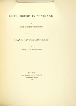Leif's house in Vineland. [With:] Graves of the northmen. By Cornelia Horsford. EBEN NORTON HORSFORD.