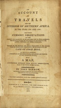 An account of travels into the interior of southern Africa, in the years 1797 and 1798: including cursory observations of the geology and geography of the southern part of that continent; the natural history … and sketches … of the various tribes of inhabitants surrounding the settlement of the Cape of Good Hope…. JOHN BARROW.