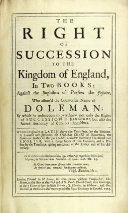 The right succession to the kingdom of England...against the sophisms of Parsons the Jesuite, who assum'd the counterfeit name of Doleman; by which he endeavours to overthrow not only the rights of succession in kingdoms, but also the sacred authority of kings themselves. Written originally in Latin…and now faithfully translated into English, with a large index … and a preface, giving an account of the author