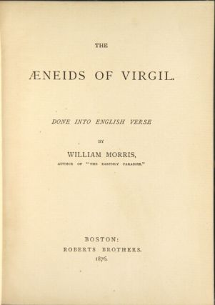 The Aeneids of Virgil done into English verse by William Morris. WILLIAM MORRIS.