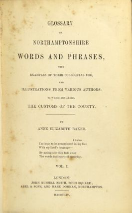 Glossary of Northamptonshire words and phrases, with examples of their colloquial use, and illustrations from various authors; to which are added the customs of the county. ANNE ELIZABETH BAKER.