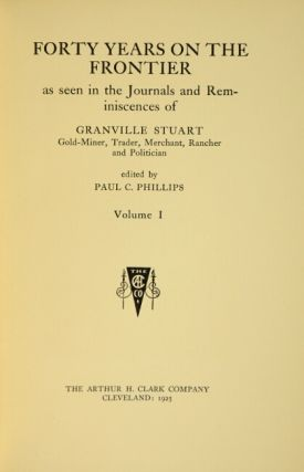 Forty years on the frontier as seen in the journals and reminiscences of Granville Stuart gold-miner, trader, merchant, rancher and politician. Edited by Paul C. Phillips