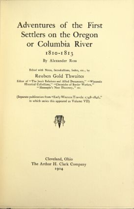 Adventures of the first settlers on the Oregon or Columbia Rive 1810-1813. Edited with notes, introduction, index, etc. by Reuben Gold Thwaites. ALEXANDER ROSS.