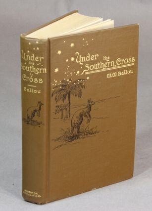 Travels under the Southern Cross being a second edition of Under the Southern Cross, or travels in Australia, Tasmania, New Zealand, Samoa, and other Pacific Islands. Marturin M. Balllou.