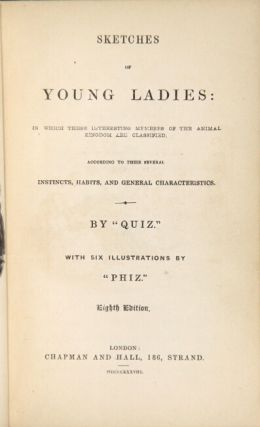 "Sketches of young ladies: in which these interesting members of the animal kingdom are classified. According to their several instincts … By ""Quiz."" With six illustrations by ""Phiz."" Eighth edition. EDWARD CASWALL."