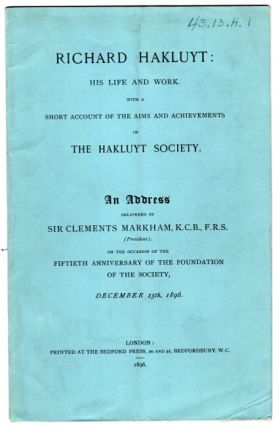 Richard Hakluyt: his life and work with a short account of the aims and achievements of the Hakluyt Society. An address delivered … on the occasion of the fiftieth anniversary of the foundation of the Society, December 15th, 1896. CLEMENTS MARKHAM, Sir.