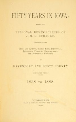 Fifty years in Iowa: being the personal reminiscences of J. M. D. Burrows, concerning the men and events, social life, industrial interests, physical development, and commercial progress of Davenport and Scott county, during the period from 1838 to 1888.