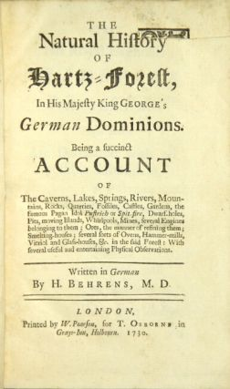 The natural history of Hartz-Forest, in His Majesty King George's German dominions. Being a succinct account of the caverns, lakes, springs, rivers, mountains, rocks, quarries, fossiles, castles, gardens, the famous pagan idol Pustrich or Spit-fire, dwarf-holes, pits, moving islands, whirlpools, mines, several engines belonging to them; ores, the manner of refining them; smelting houses; several sorts of ovens, hammer-mills, vitriol and glasshouses, &c. in the said forest: with several useful and entertaining physical observations. Georg Henning Behrens.
