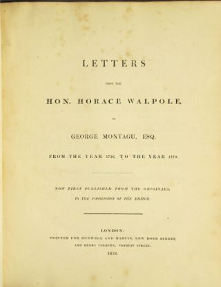 Letters from the Hon. Horace Walpole, to George Montagu, Esq. from the year 1736, to the year 1770. Now first published from the originals, in the possession of the editor. HORACE WALPOLE.