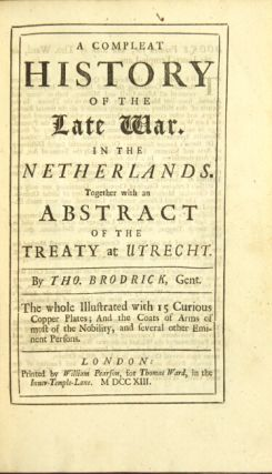 A compleat history of the late war in the Netherlands. Together with an abstract of the Treaty of Utrecht. Thomas Brodrick.