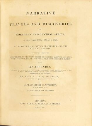 Narrative of travels and discoveries in northern and central Africa, in the years 1822, 1823, and 1824...extending across the great desert to the tenth degree of northern latitude, and from Kouka in Bornou, to Sackatoo, the capital of the Fellatah Empire...with an appendix É by Major Dixon Denham...and Captain Hugh Clapperton...the survivors of the expedition