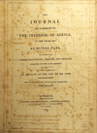 The journal of a mission to the interior of Africa, in the year 1805. Together with other documents, official and private, relating to the same mission. To which is prefixed an account of the life of Mr. Park. The second edition, revised and corrceted, with additions. Mungo Park.