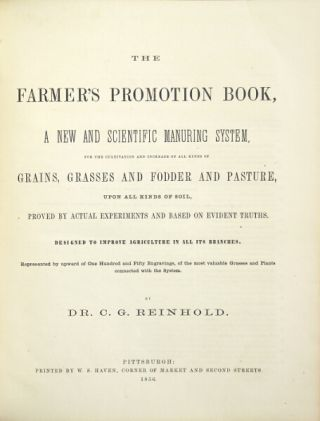 The farmer's promotion book, a new scientific manuring system for the cultivation and increase of all kinds of grains, grasses and fodder and pasture, upon all kinds of soil, proved by actual experiments and based on evident truths. Designed to improve agriculture in all its branches. Represented by upward of one hundred and fifty engravings, of the most valuable grasses and plants connected with the system. C. G. REINHOLD, Dr.