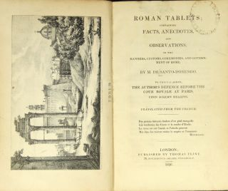 Roman tablets; containing facts, anecdotes, and observations, on the manners, customs, ceremonies, and government of Rome. To which is added, the author's defence before the Cour royale at Paris, upon solemn hearing. Translated from the French. Joseph Hippolyte de Santo-Domingo, comte.