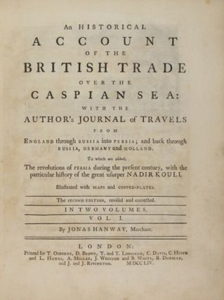 An historical account of the British trade over the Caspian Sea: with the author's journal of travels from England through Russia into Persia; and back through Russia, Germany, and Holland. To which are added the revolutions of Persia during the present century, with the particular history of the great usurper Nadir Kouli. The second edition, revised and corrected.