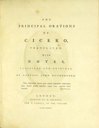The principal orations of Cicero, translated: with notes, classical and original. By Captain John Rutherford. MARCUS TULLIUS CICERO.