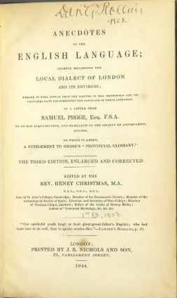 """Anecdotes of the English language: chiefly regarding the local dialect of London and its environs; whence it will appear that the natives of the metropolis, and its vicinities, have not corrupted the language of their ancestors… To which is added, a supplement to Grose's """"Provincial Glossary""""…Edited by the Rev. Henry Christmas."""