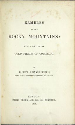 Rambles in the Rocky Mountains: with a visit to the gold fields of Colorado. Maurice O'Connor MORRIS.